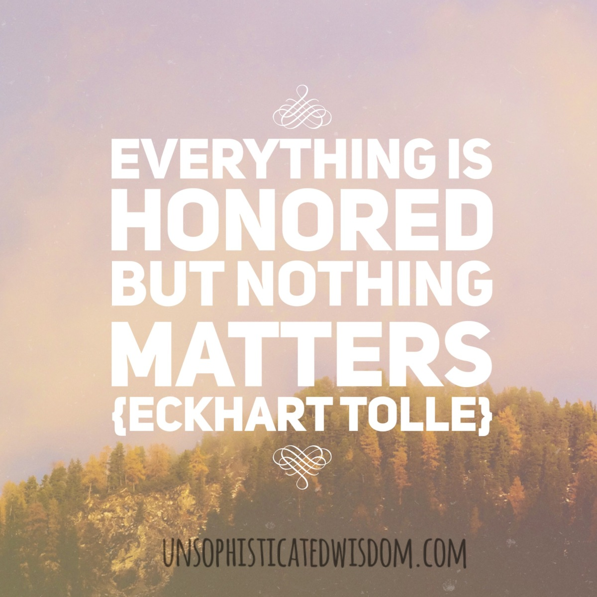 """""""Everything Is Honored But Nothing Matters"""" {EckhartTolle}"""
